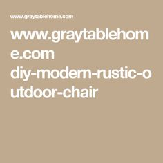 www.graytablehome.com diy-modern-rustic-outdoor-chair