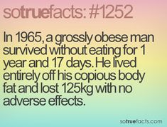 In 1965, a grossly obese man survived without eating for 1 year and 17 days. He lived entirely off his copious body fat and lost 125kg with no adverse effects.
