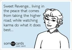 Sweet Revenge... living in the peace that comes from taking the higher road, while watching karma do what it does best....