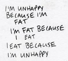I'm unhappy because Im fat I'm fat because I eat I eat because I'm unhappy. There has to come appoint where it stops!!!!