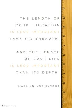 """""""The length of your education is less important than its breadth. And the length of your life is less important than it's depth."""" Marilyn Vos Savant #education"""