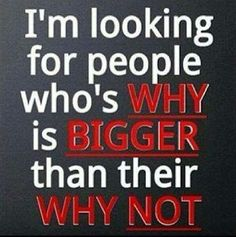 I'm looking for people who's WHY is BIGGER than their WHY NOT! #SuccessInMinutes