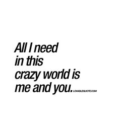 """All I need in this crazy world is me and you."" 