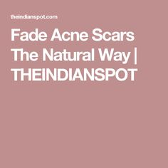 Fade Acne Scars The Natural Way | THEINDIANSPOT