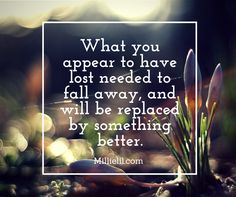 WHAT YOU APPEAR TO HAVE LOST NEEDED TO FALL AWAY, AND WILL BE REPLACED BY SOMETHING BETTER. Millielil.com