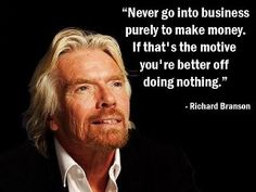 """""""Never go into business purely to make money. If that's the motive you're better off doing nothing."""" -Richard Branson"""