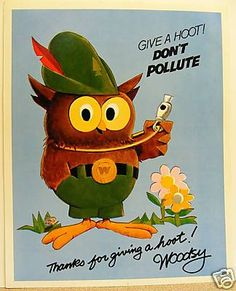 Give a hoot, don't pollute! When I was about 12 I got to dress up as Woodsy Owl and visit kids in younger grades. There were strings inside the costume to make the eyes blink. It was awesome.
