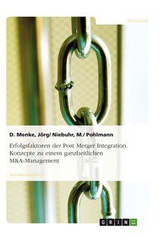 Erfolgsfaktoren der Post Merger Integration. Konzepte zu einem ganzheitlichen M&A-Management GRIN: http://grin.to/XSpa7 Amazon: http://grin.to/55Ay8