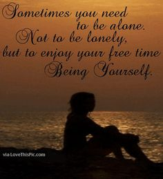 Sometimes You Need To Be Alone life quotes quotes quote life life quote truth alone