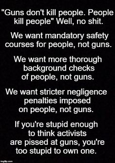 """Guns don't kill people. People kill people"" Well, no shit. We want mandatory SAFETY COURSES for PEOPLE, not guns. We want MORE THOROUGH BACKGROUND CHECKS of PEOPLE, not guns. We want stricter NEGLIGENCE PENALTIES imposed on PEOPLE, not guns. IF YOU'RE STUPID ENOUGH TO THINK ACTIVISTS ARE PISSED AT GUNS, YOU'RE TOO STUPID TO OWN ONE."