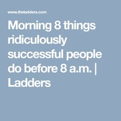 Morning 8 things ridiculously successful people do before 8 a.m. | Ladders