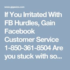 If You Irritated With FB Hurdles, Gain Facebook Customer Service 1-850-361-8504Are you stuck with some Facebook hurdle which makes you irritate? Instead of getting irritate, just put a call on Facebook Customer Service number 1-850-361-8504 where you will get connected to our experts who have hands-on experience which is more than enough to eliminate any type of Facebook issues. Click here http://www.monktech.net/facebook-customer-care-service-hacked-account.html to get more services.