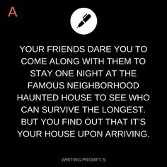 Writing Prompt -- Your friends dare you to come along with them to stay one night at the famous neighborhood haunted house to see who can survive the longest. But you find out that it's your house upon arriving.