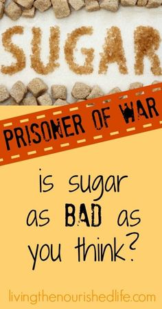 Sugar: Prisoner of War: Is Sugar as Bad as You Think from-The-Nourished-Life