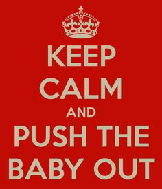 I just made this :)  KEEP CALM AND PUSH THE BABY OUT