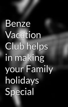Benze Vacation Club helps in making your Family holidays Special Benze Vacation Club helps in making your Family holidays Special - Wattpad