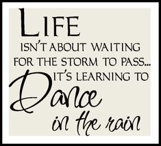 Life isn't about waiting for the storm to pass...it's learning to dance in the rain