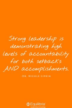 Strong leadership is demonstrating high levels of accountability for both setbacks and accomplishments. Dr. Nicole Lipkin - Equilibria Leadership Consulting