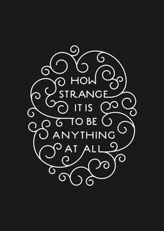 How strange it is to be anything at all Author Unknown. in Typography
