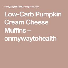 Low-Carb Pumpkin Cream Cheese Muffins – onmywaytohealth
