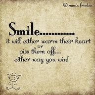 Smile...it will either warm the heart or piss them off...either way you win!