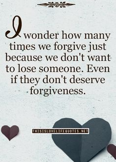 I wonder how many times we forgive just because we don't to lose someone. Even if they don't deserve forgiveness.