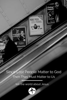 Since lost people matter to God then they must matter to us. Tell the world about Jesus.