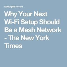 Why Your Next Wi-Fi Setup Should Be a Mesh Network - The New York Times