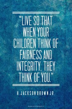 """Live so that when your children think of fairness and integrity, they think of you.""  - H. Jackson Brown Jr."