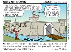 If we're in trouble, if we need help, the Bible tells us that the way into God's Salvation is through the Gate of Praise. Praise is an expression of faith. Grumbling, crying and self-pity will keep us on the outside.