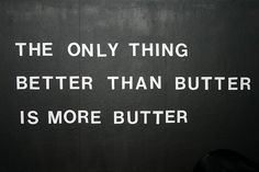 The only thing better than butter is more butter - my favorite (food) quote