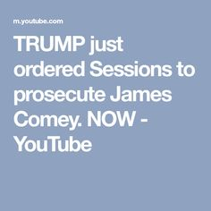 TRUMP just ordered Sessions to prosecute James Comey. NOW - YouTube