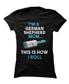 The perfect shirt for german shepherd pet parents! Show everyone how you roll.