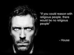If you could reason with religious people, there would be no religious people.  Love House.  #atheist