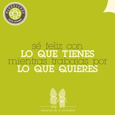 Sé feliz con lo que tienes mientras trabajas por lo que quieres #MundoVerde #Frases #Felicidad