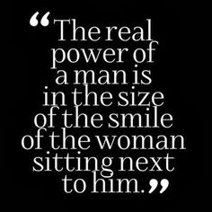 The real power of a Man is in the size of the Smile of the Women sitting next to him.  Powerful Man quote Gentleman's quote