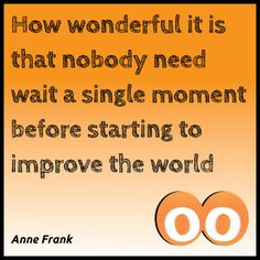 How wonderful it is that nobody need wait a single moment before starting to improve the world - Anne Frank