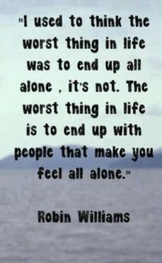I used to think the worst thing in life was to end up all alone.  It's not.  The worst thing in life is to end up with people that make you feel all alone.