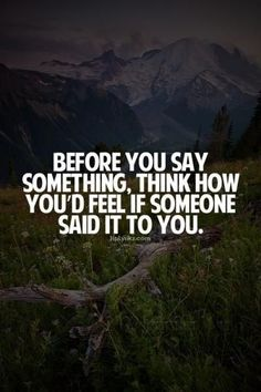 INSPIRATIONAL QUOTES  <3 POSITIVE VIBES  <3 HAPPY LIFE <3 BEFORE YOU SAY SOMETHING, THINK HOW YOU'D FEEL IF SOMEONE SAID IT TO YOU.
