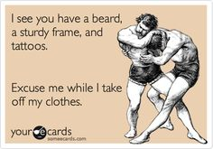 I see you have a beard, a sturdy frame, and tattoos. Excuse me while I take off my clothes.
