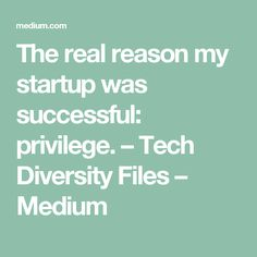 The real reason my startup was successful: privilege. – Tech Diversity Files – Medium