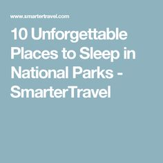 10 Unforgettable Places to Sleep in National Parks - SmarterTravel