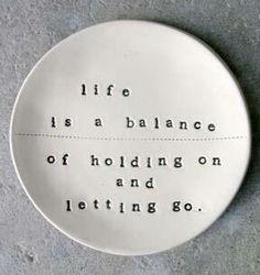 Life is a balance of holding on and letting go This last year I have had to confront this, so many changes, challenges, losses and finding myself and trying to find how to handle challenges in life as well as other stuff................................................... I do want more balance, finding it seems like an emotional roller coaster.