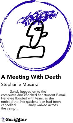 A Meeting With Death by Stephanie Musarra https://scriggler.com/detailPost/story/113123           Sandy logged on to the computer, and checked her student E-mail. Her eyes flooded with tears, as she noticed that her student loan had been cancelled.           Sandy walked across the camp...
