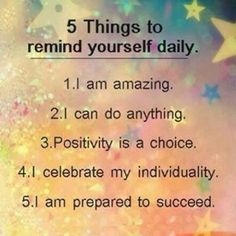 5 things to remind yourself daily. 1. I am amazing.  2. I can do anything.  3. Positivity is a choice.  4. I celebrate my individuality.  5. I am prepared to succeed.