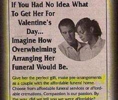 "Show your wife how you really feel with a gift that says ""I can't wait for you to die."" Just make sure to really pour on the romance when you look deep into her eyes and ask whether she'd like to be shoved into the cold earth or burnt until she's nothing."