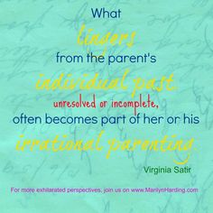 """What lingers from the parent's  individual past, unresolved or incomplete, often becomes part of her or his irrational parenting."" Virginia Satir   #exhilaratedlife, #parentimg, #VirginiaSatir, #relationship, #children  For more exhilarated perspectives, join us on www.MarilynHarding.com"