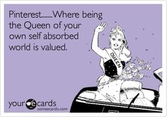 Pinterest.......Where being the Queen of your own self absorbed world is valued.