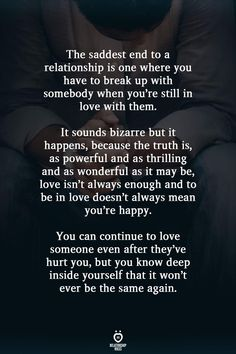 The saddest end to a relationship is one where you have to break up with somebody when you're still in love with them. It sounds bizarre but it happens, because the truth is, as powerful and as… Hurt Quotes, Real Quotes, Mood Quotes, Wisdom Quotes, Life Quotes, Drake Quotes, Affirmation Quotes, Quotes Positive, Morning Quotes