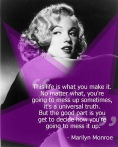 """""""A vida é o que você faz. Não importa o quê, você vai estragar às vezes, é uma verdade universal. Mas a parte boa é que você decide como você vai estragar tudo."""" - Marilyn Monroe."""